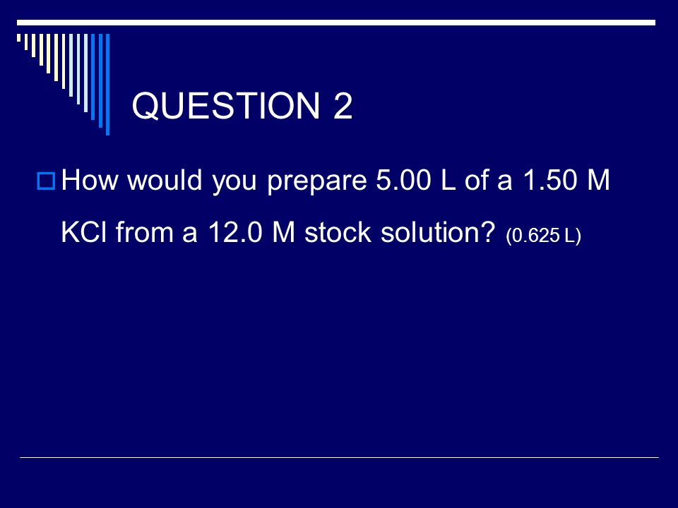 QUESTION 2  How would you prepare 5.00 L of a 1.50 M KCl from a 12.0 M stock solution (0.625 L)
