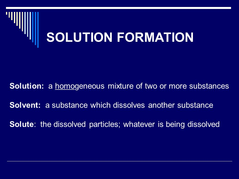 SOLUTION FORMATION Solution: a homogeneous mixture of two or more substances Solvent: a substance which dissolves another substance Solute: the dissolved particles; whatever is being dissolved
