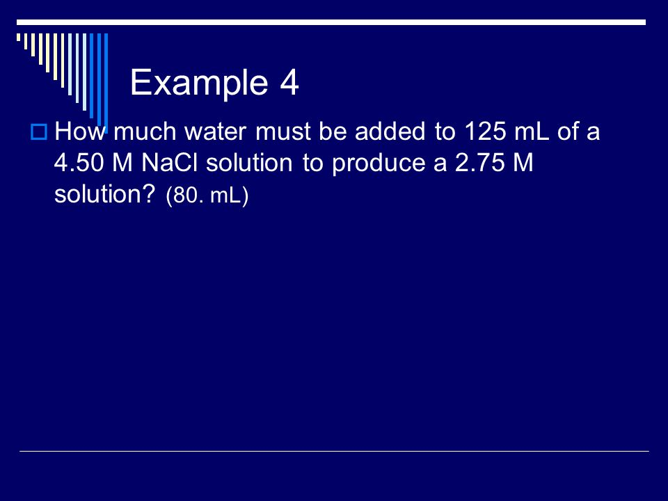 Example 4  How much water must be added to 125 mL of a 4.50 M NaCl solution to produce a 2.75 M solution.