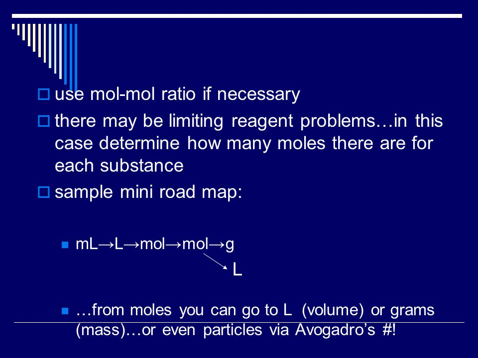  use mol-mol ratio if necessary  there may be limiting reagent problems…in this case determine how many moles there are for each substance  sample mini road map: mL→L→mol→mol→g L …from moles you can go to L (volume) or grams (mass)…or even particles via Avogadro's #!