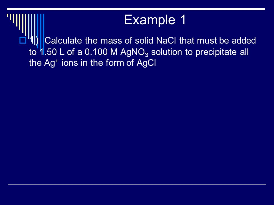 Example 1  1) Calculate the mass of solid NaCl that must be added to 1.50 L of a 0.100 M AgNO 3 solution to precipitate all the Ag + ions in the form of AgCl
