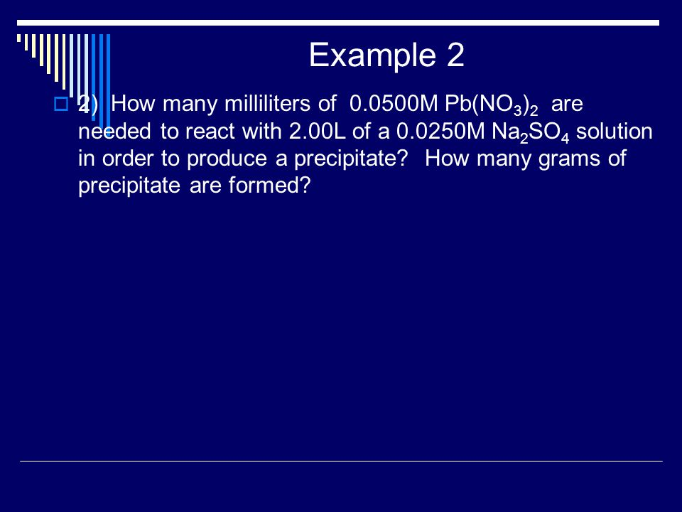 Example 2  2) How many milliliters of 0.0500M Pb(NO 3 ) 2 are needed to react with 2.00L of a 0.0250M Na 2 SO 4 solution in order to produce a precipitate.