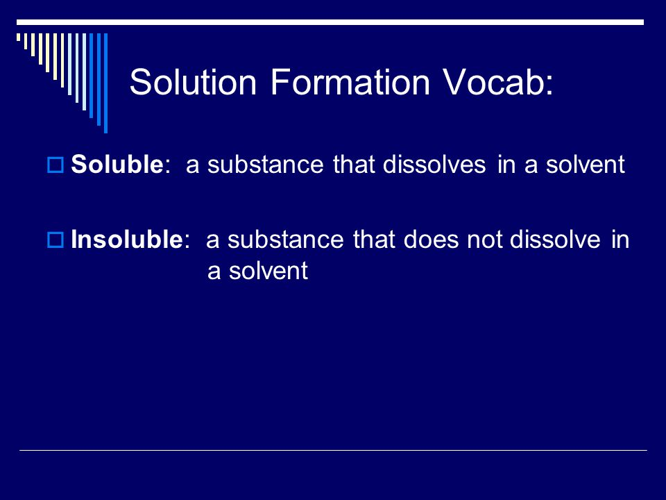 Solution Formation Vocab:  Soluble: a substance that dissolves in a solvent  Insoluble: a substance that does not dissolve in a solvent
