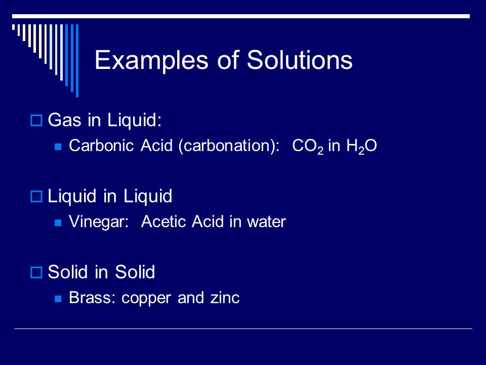 Examples of Solutions  Gas in Liquid: Carbonic Acid (carbonation): CO 2 in H 2 O  Liquid in Liquid Vinegar: Acetic Acid in water  Solid in Solid Brass: copper and zinc