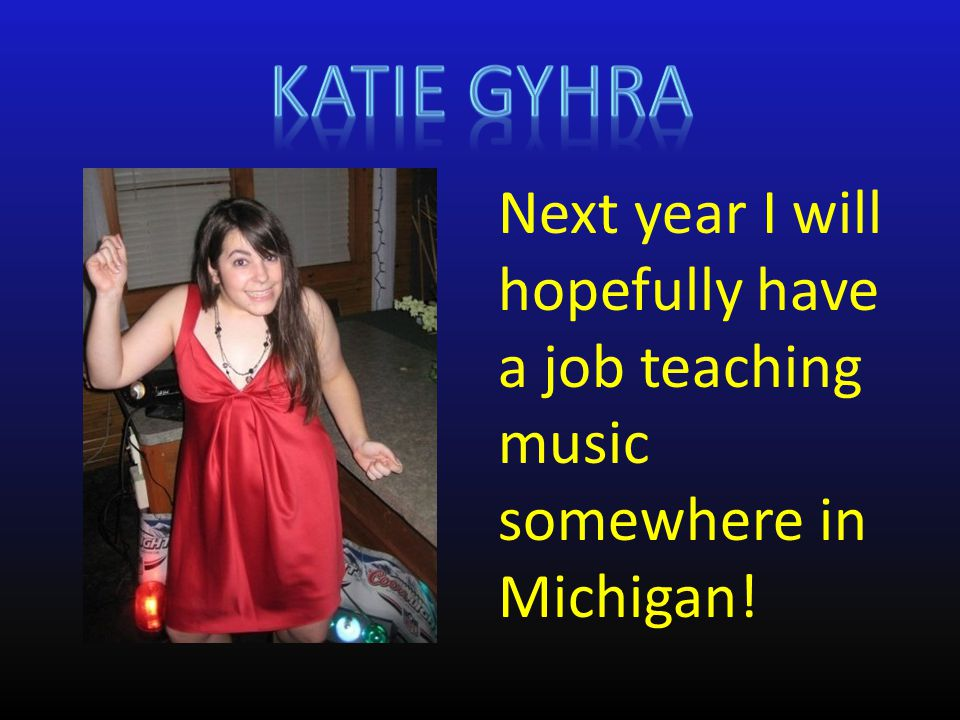 Next year I will hopefully have a job teaching music somewhere in Michigan!