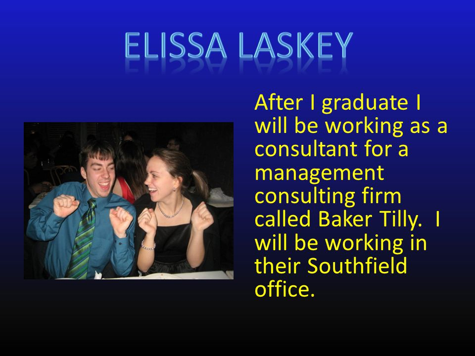 After I graduate I will be working as a consultant for a management consulting firm called Baker Tilly.