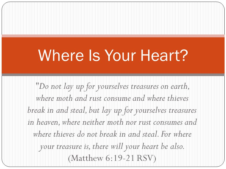 Do not lay up for yourselves treasures on earth, where moth and rust consume and where thieves break in and steal, but lay up for yourselves treasures in heaven, where neither moth nor rust consumes and where thieves do not break in and steal.