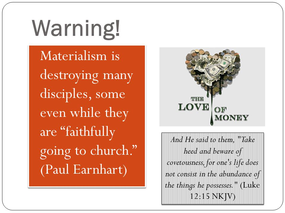 "Warning! Materialism is destroying many disciples, some even while they are ""faithfully going to church."" (Paul Earnhart) And He said to them,"