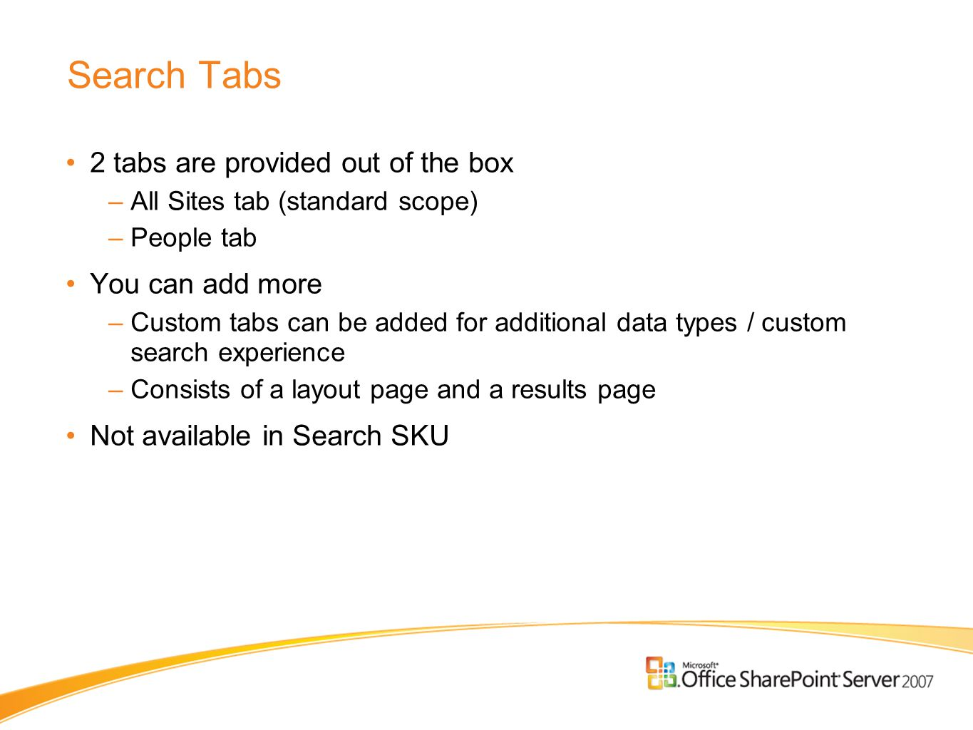 Search Tabs 2 tabs are provided out of the box –All Sites tab (standard scope) –People tab You can add more –Custom tabs can be added for additional d