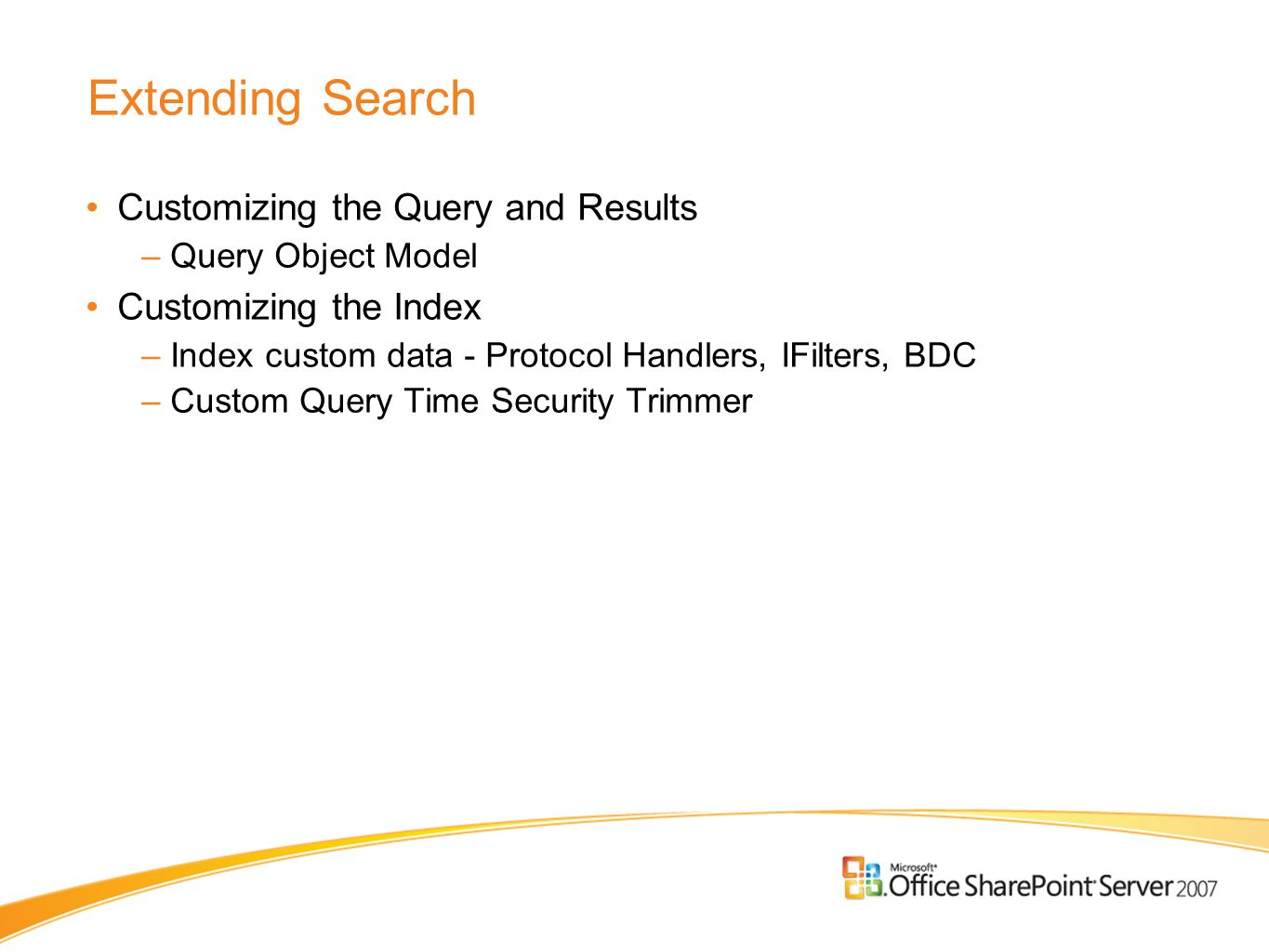 Extending Search Customizing the Query and Results –Query Object Model Customizing the Index –Index custom data - Protocol Handlers, IFilters, BDC –Cu