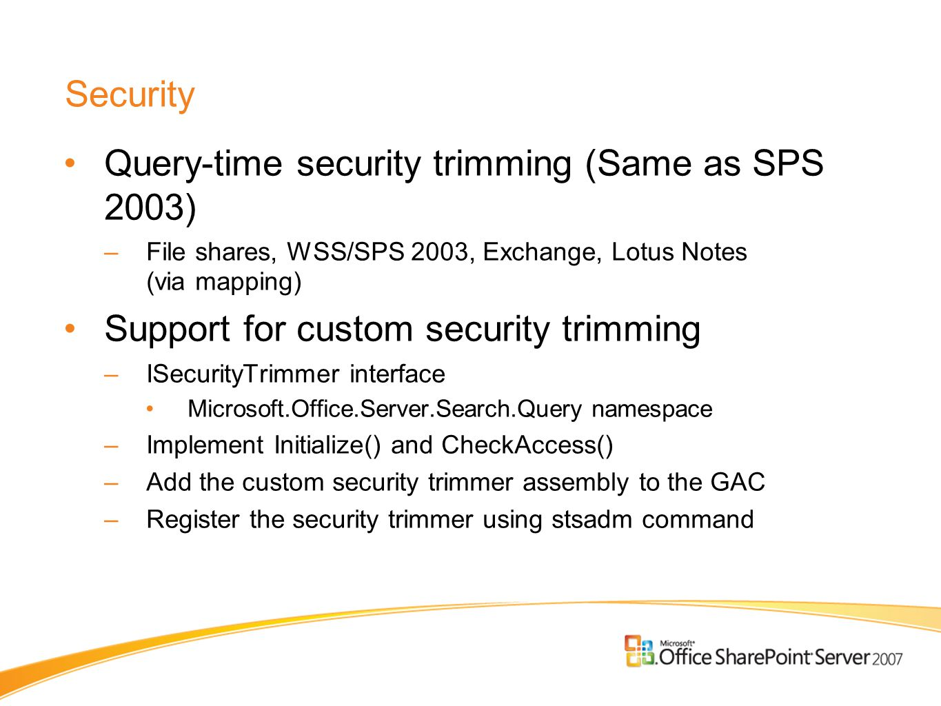 Security Query-time security trimming (Same as SPS 2003) –File shares, WSS/SPS 2003, Exchange, Lotus Notes (via mapping) Support for custom security t