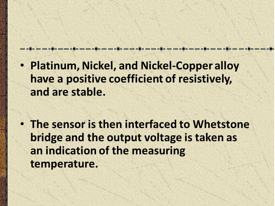 Platinum, Nickel, and Nickel-Copper alloy have a positive coefficient of resistively, and are stable. The sensor is then interfaced to Whetstone bridg