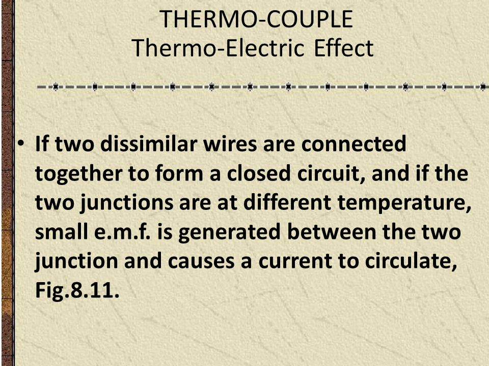 THERMO-COUPLE Thermo-Electric Effect If two dissimilar wires are connected together to form a closed circuit, and if the two junctions are at differen