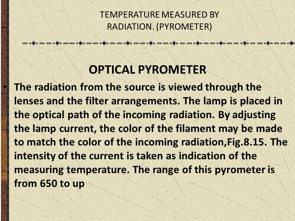 TEMPERATURE MEASURED BY RADIATION. (PYROMETER) OPTICAL PYROMETER The radiation from the source is viewed through the lenses and the filter arrangement