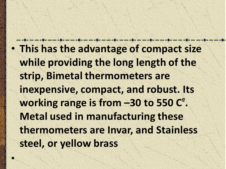 This has the advantage of compact size while providing the long length of the strip, Bimetal thermometers are inexpensive, compact, and robust. Its wo
