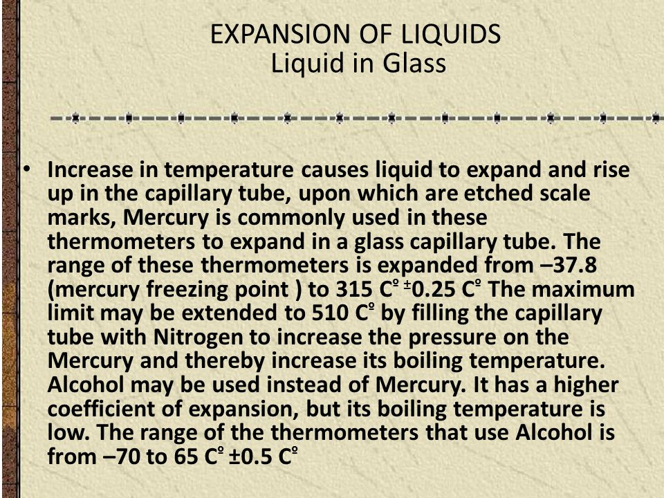 EXPANSION OF LIQUIDS Liquid in Glass Increase in temperature causes liquid to expand and rise up in the capillary tube, upon which are etched scale ma