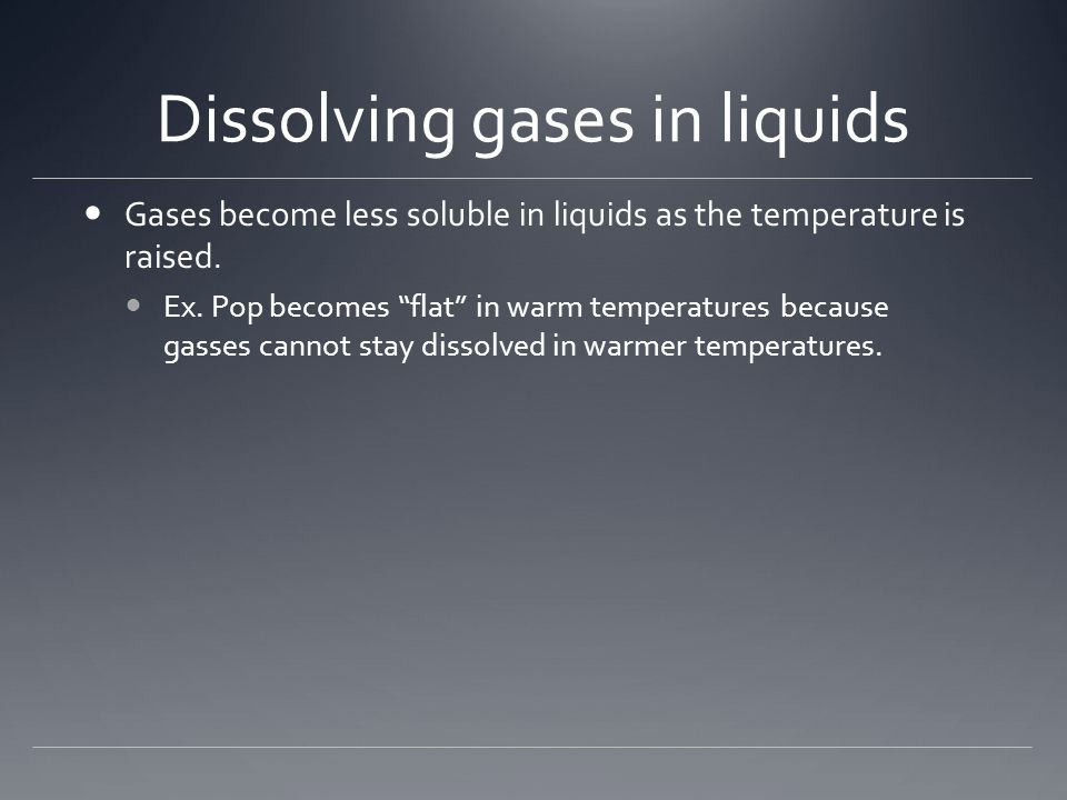 Dissolving gases in liquids Gases become less soluble in liquids as the temperature is raised.