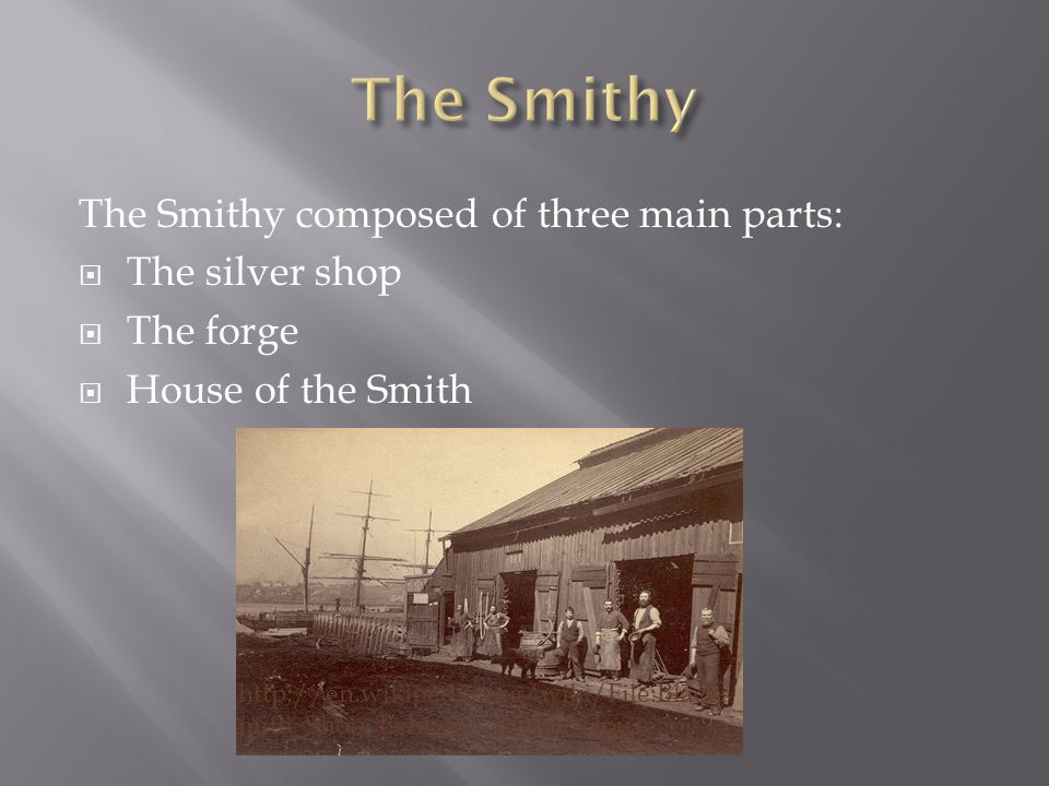 The Smithy composed of three main parts:  The silver shop  The forge  House of the Smith http://en.wikipedia.org/wiki/File:Blacks mith_Shop_Behind_Custom_House.jpg