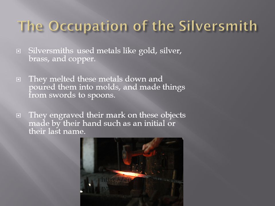  Silversmiths used metals like gold, silver, brass, and copper.