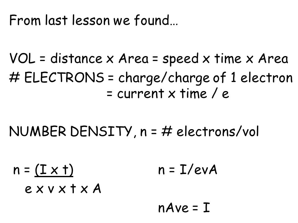 From last lesson we found… VOL = distance x Area = speed x time x Area # ELECTRONS = charge/charge of 1 electron = current x time / e NUMBER DENSITY, n = # electrons/vol n = (I x t)n = I/evA e x v x t x A nAve = I