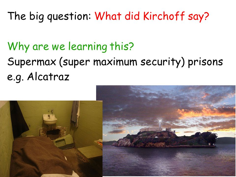 The big question: What did Kirchoff say? Why are we learning this? Supermax (super maximum security) prisons e.g. Alcatraz