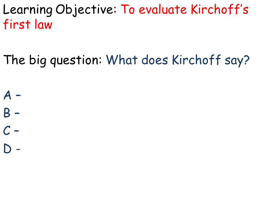 Learning Objective: To evaluate Kirchoff's first law The big question: What does Kirchoff say? A – B – C – D -