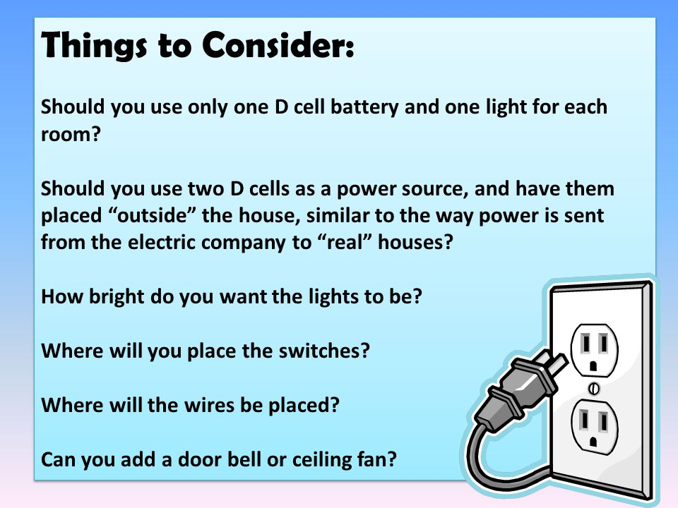 Things to Consider: Should you use only one D cell battery and one light for each room.