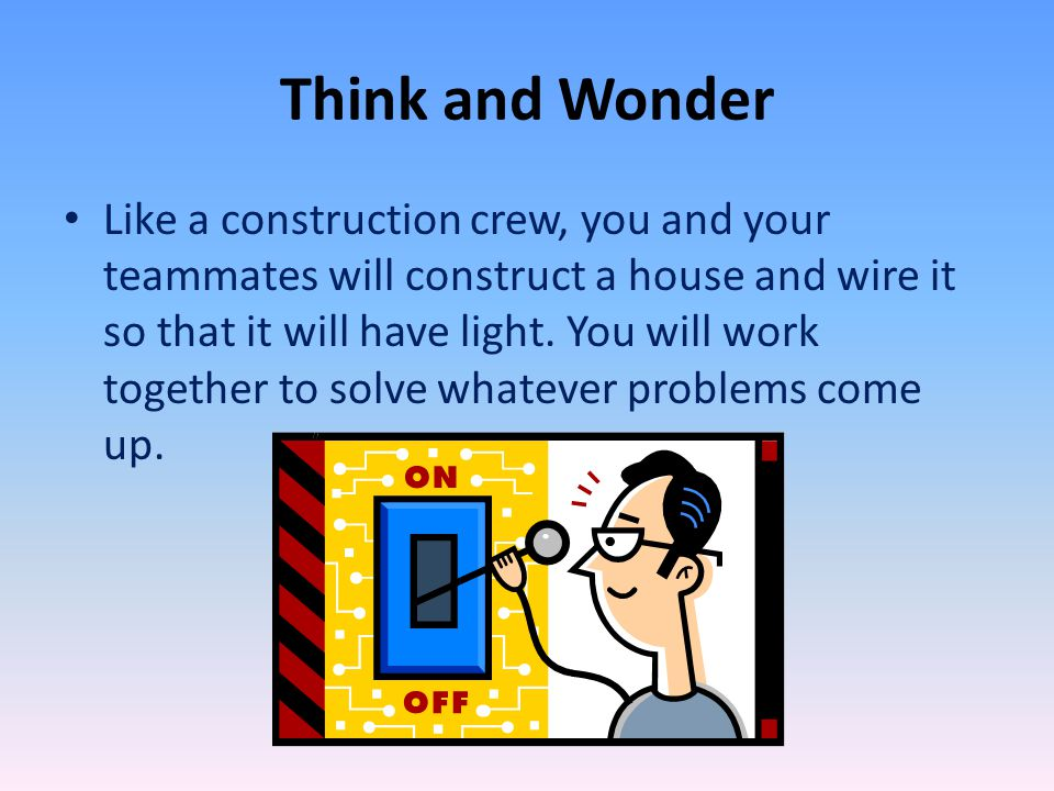 Think and Wonder Like a construction crew, you and your teammates will construct a house and wire it so that it will have light.