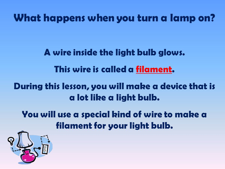 What happens when you turn a lamp on. A wire inside the light bulb glows.