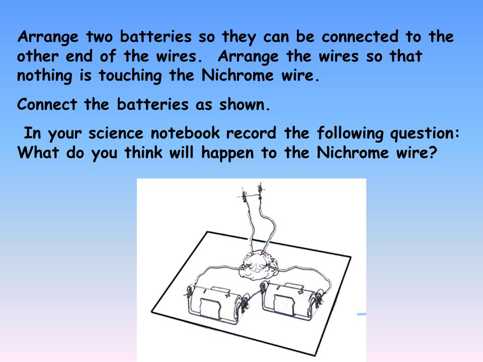 Arrange two batteries so they can be connected to the other end of the wires.