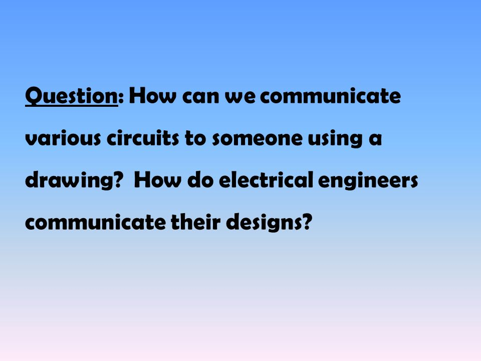 Question: How can we communicate various circuits to someone using a drawing.