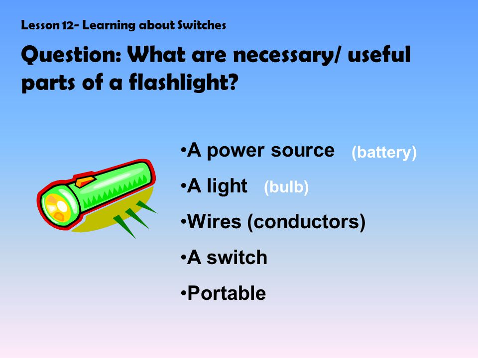 Lesson 12- Learning about Switches Question: What are necessary/ useful parts of a flashlight.