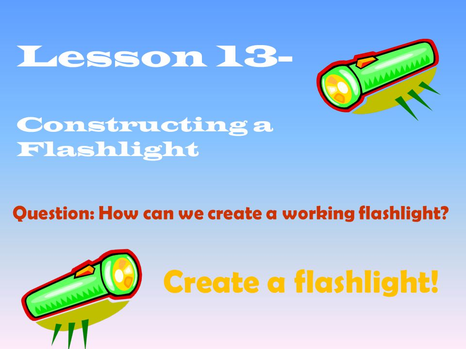 Lesson 13- Constructing a Flashlight Question: How can we create a working flashlight.