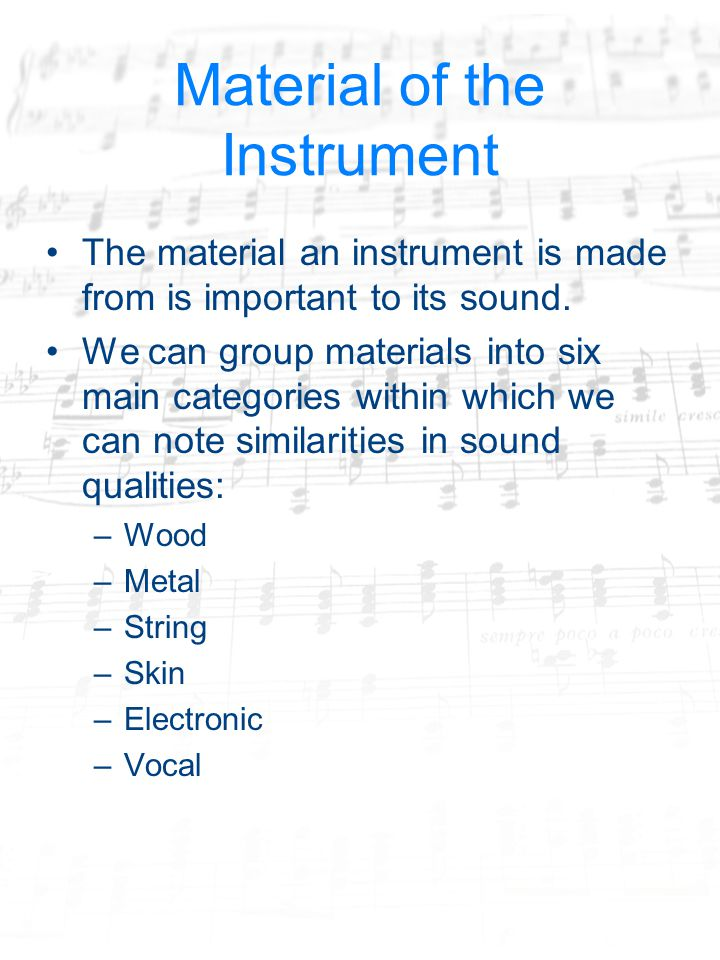 Material of the Instrument The material an instrument is made from is important to its sound.