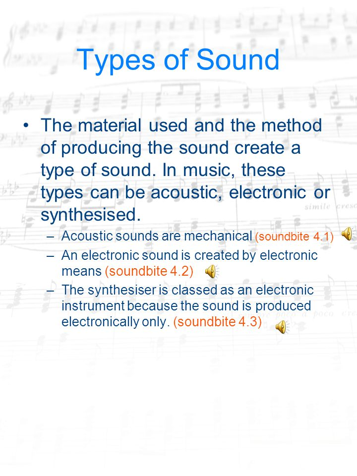 Types of Sound The material used and the method of producing the sound create a type of sound.