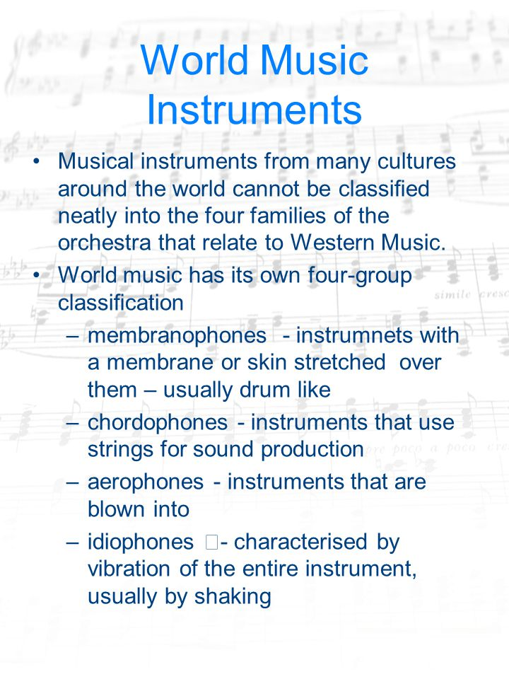 World Music Instruments Musical instruments from many cultures around the world cannot be classified neatly into the four families of the orchestra that relate to Western Music.