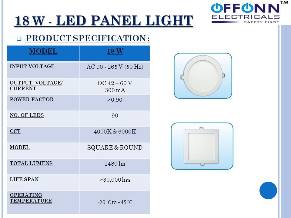 18 W - LED PANEL LIGHT  PRODUCT SPECIFICATION : MODEL18 W INPUT VOLTAGE AC 90 - 265 V (50 Hz) OUTPUT VOLTAGE/ CURRENT DC 42 – 60 V 300 mA POWER FACTOR >0.90 NO.