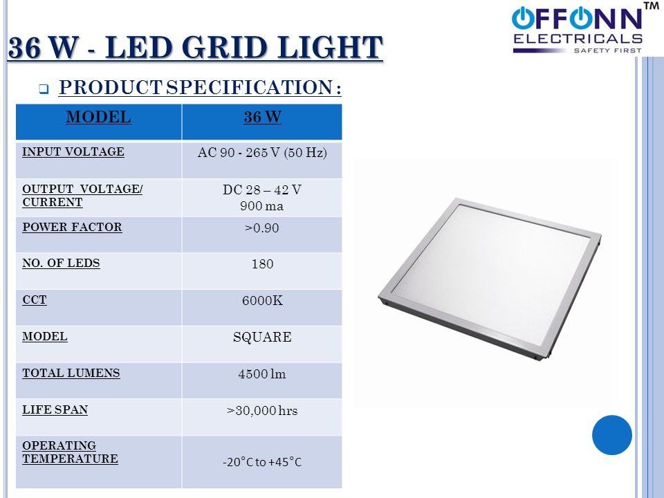 36 W - LED GRID LIGHT  PRODUCT SPECIFICATION : MODEL36 W INPUT VOLTAGE AC 90 - 265 V (50 Hz) OUTPUT VOLTAGE/ CURRENT DC 28 – 42 V 900 ma POWER FACTOR >0.90 NO.