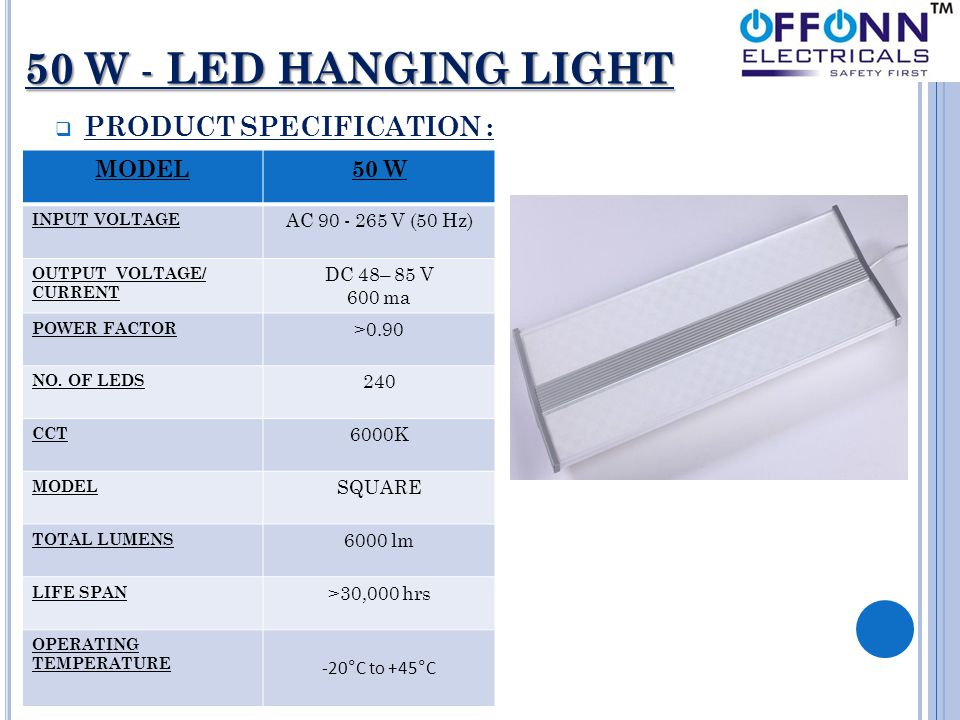 50 W - LED HANGING LIGHT  PRODUCT SPECIFICATION : MODEL50 W INPUT VOLTAGE AC 90 - 265 V (50 Hz) OUTPUT VOLTAGE/ CURRENT DC 48– 85 V 600 ma POWER FACT