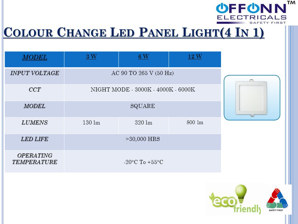 C OLOUR C HANGE L ED P ANEL L IGHT (4 I N 1) MODEL 3 W6 W12 W INPUT VOLTAGE AC 90 TO 265 V (50 Hz) CCT NIGHT MODE - 3000K - 4000K - 6000K MODEL SQUARE