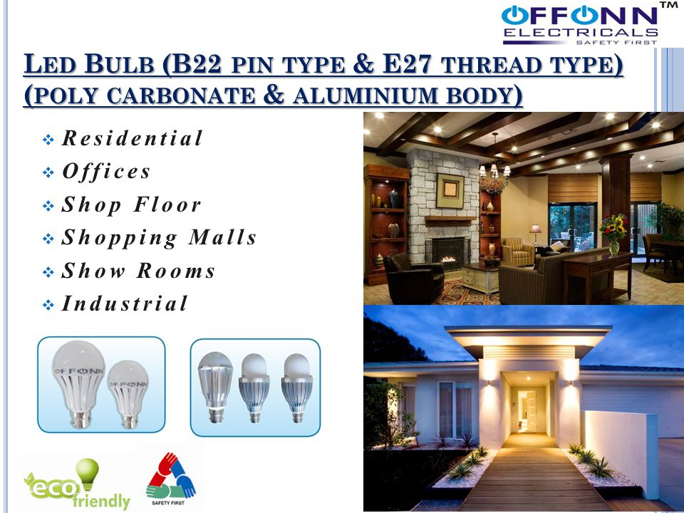 L ED B ULB (B22 PIN TYPE & E27 THREAD TYPE ) ( POLY CARBONATE & ALUMINIUM BODY )  Residential  Offices  Shop Floor  Shopping Malls  Show Rooms 
