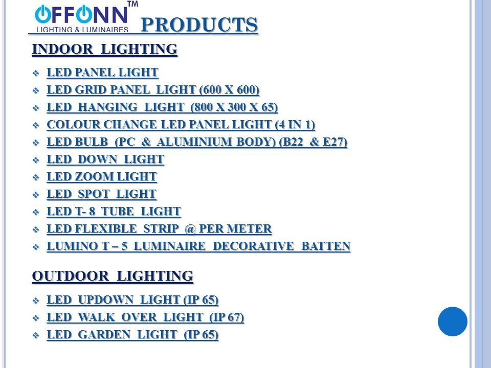 PRODUCTS PRODUCTS INDOOR LIGHTING  LED PANEL LIGHT  LED GRID PANEL LIGHT (600 X 600)  LED HANGING LIGHT (800 X 300 X 65)  COLOUR CHANGE LED PANEL LIGHT (4 IN 1)  LED BULB (PC & ALUMINIUM BODY) (B22 & E27)  LED DOWN LIGHT  LED ZOOM LIGHT  LED SPOT LIGHT  LED T- 8 TUBE LIGHT  LED FLEXIBLE STRIP @ PER METER  LUMINO T – 5 LUMINAIRE DECORATIVE BATTEN OUTDOOR LIGHTING  LED UPDOWN LIGHT (IP 65)  LED WALK OVER LIGHT (IP 67)  LED GARDEN LIGHT (IP 65)