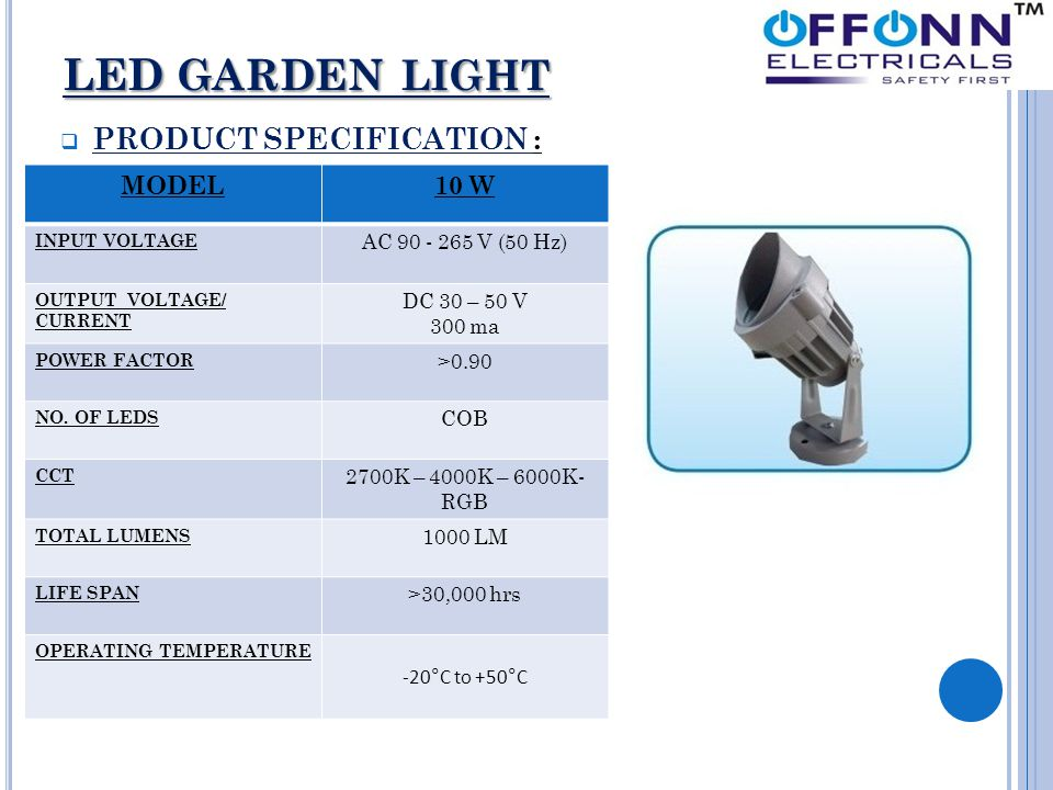 LED GARDEN LIGHT LED GARDEN LIGHT  PRODUCT SPECIFICATION : MODEL10 W INPUT VOLTAGE AC 90 - 265 V (50 Hz) OUTPUT VOLTAGE/ CURRENT DC 30 – 50 V 300 ma POWER FACTOR >0.90 NO.