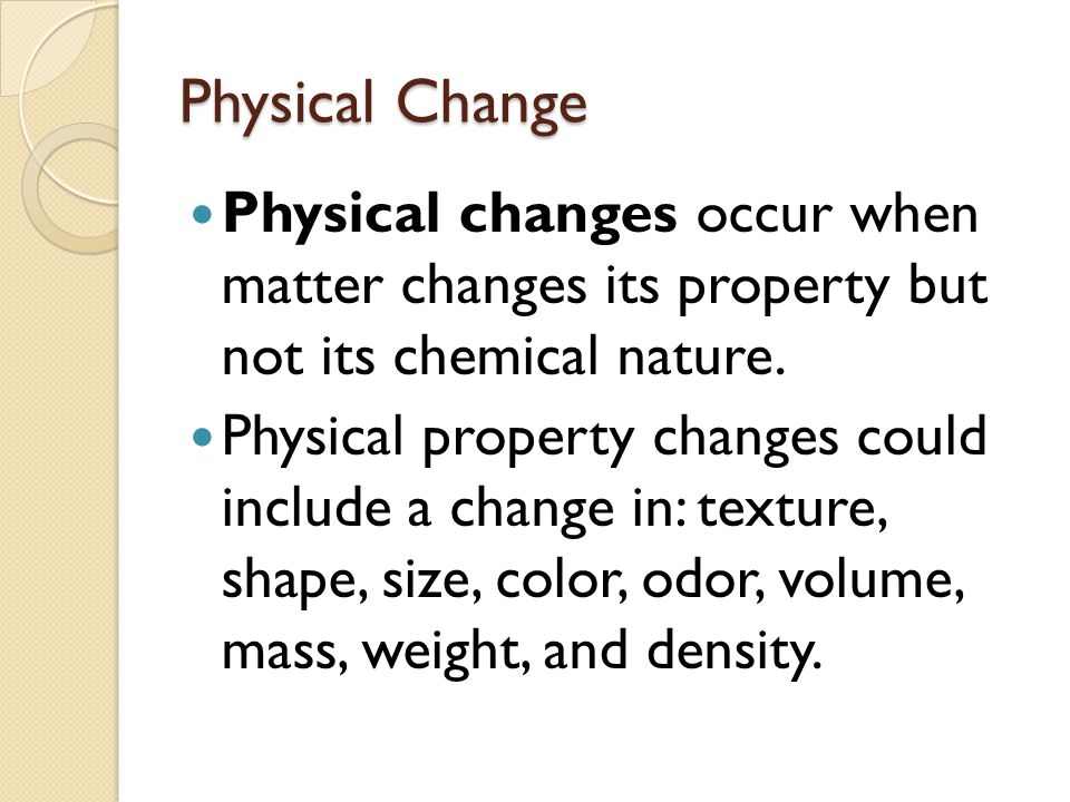Physical Change Physical changes occur when matter changes its property but not its chemical nature.
