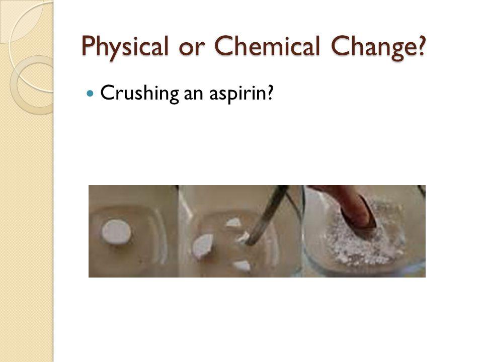 Physical or Chemical Change? Crushing an aspirin?