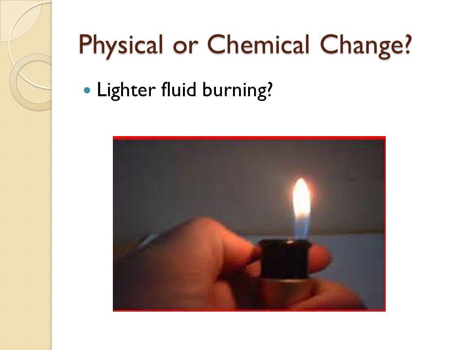 Physical or Chemical Change? Lighter fluid burning?