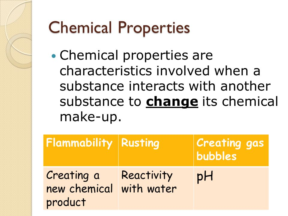 Chemical Properties Chemical properties are characteristics involved when a substance interacts with another substance to change its chemical make-up.