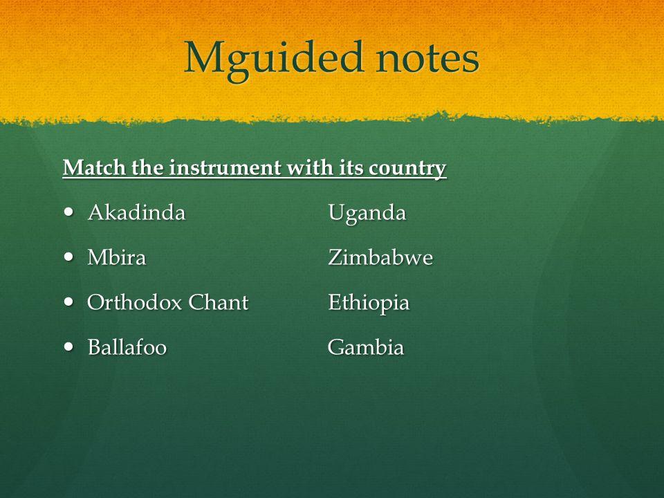 Mguided notes Match the instrument with its country AkadindaUganda AkadindaUganda Mbira Zimbabwe Mbira Zimbabwe Orthodox Chant Ethiopia Orthodox Chant Ethiopia Ballafoo Gambia Ballafoo Gambia