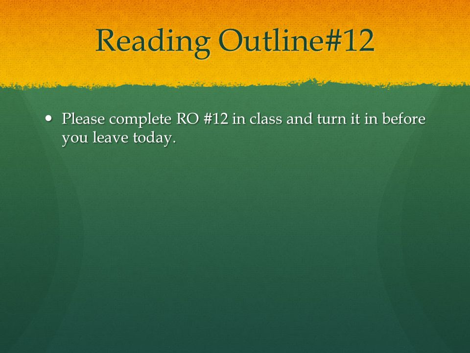 Reading Outline#12 Please complete RO #12 in class and turn it in before you leave today.