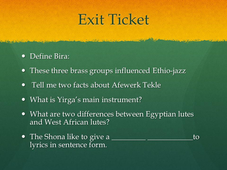Exit Ticket Define Bira: Define Bira: These three brass groups influenced Ethio-jazz These three brass groups influenced Ethio-jazz Tell me two facts about Afewerk Tekle Tell me two facts about Afewerk Tekle What is Yirga's main instrument.
